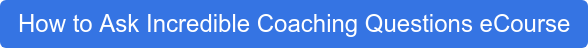 How to Ask Incredible Coaching Questions eCourse